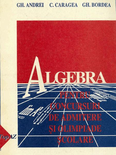 Algebra. Culegere de probleme pentru examenul de admitere si olimpiade scolare
